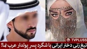 تیغ زنی دختر ایرانی با شگرد پسر پولدار عرب نما!